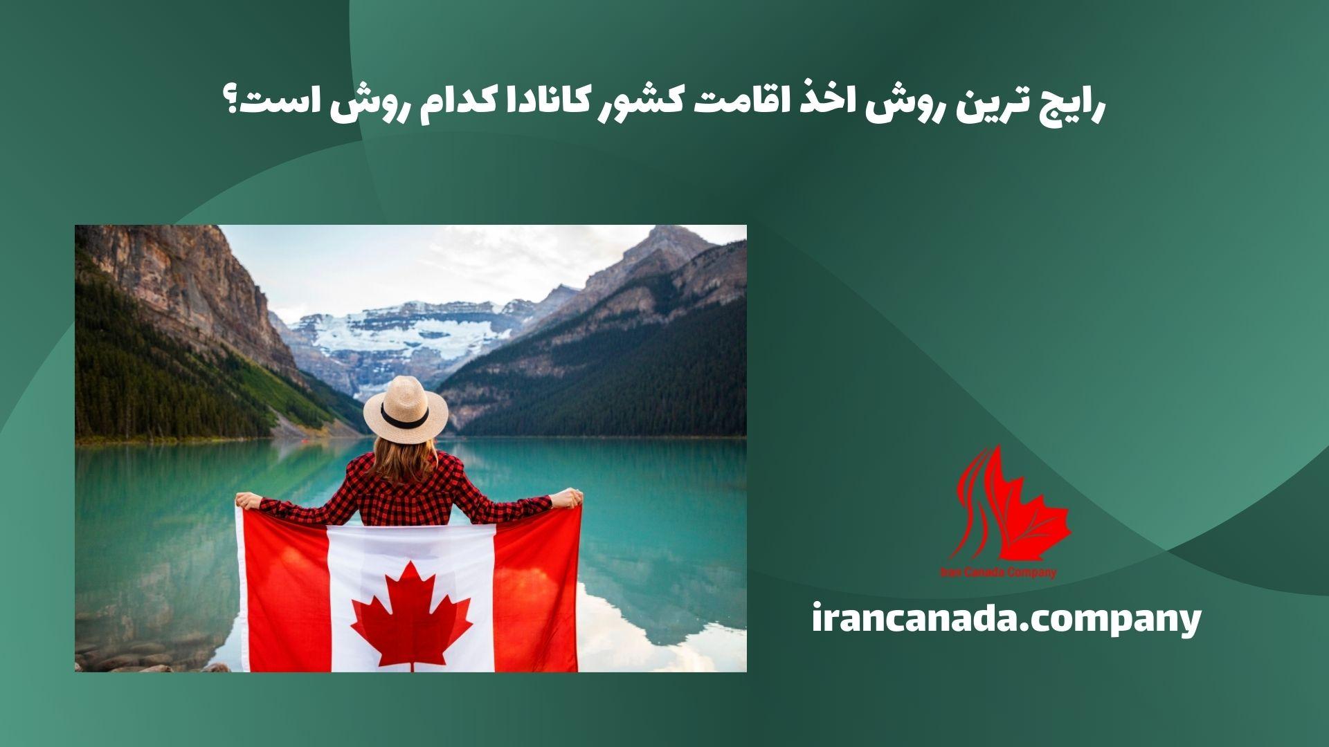 رایج ترین روش اخذ اقامت کشور کانادا کدام روش است؟