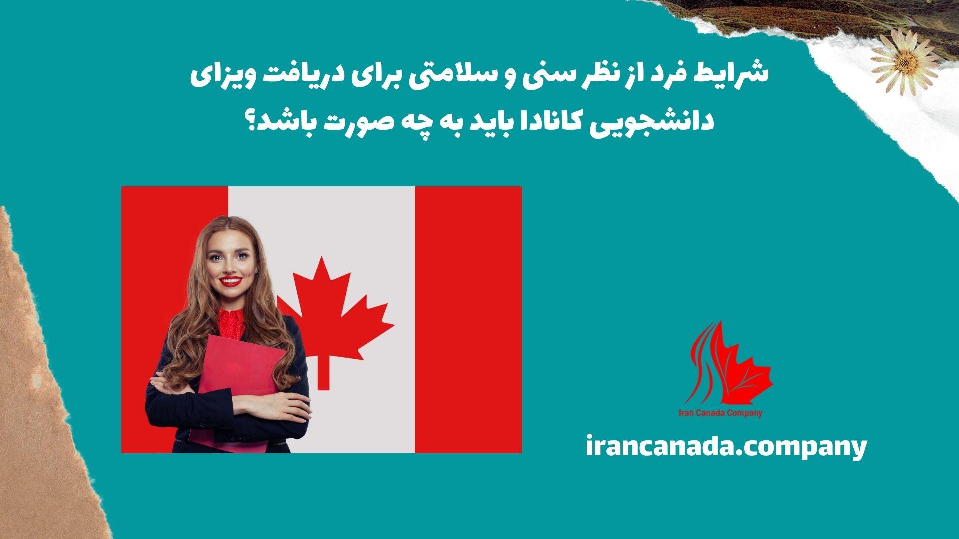 شرایط فرد از نظر سنی و سلامتی برای دریافت ویزای دانشجویی کانادا باید به چه صورت باشد؟