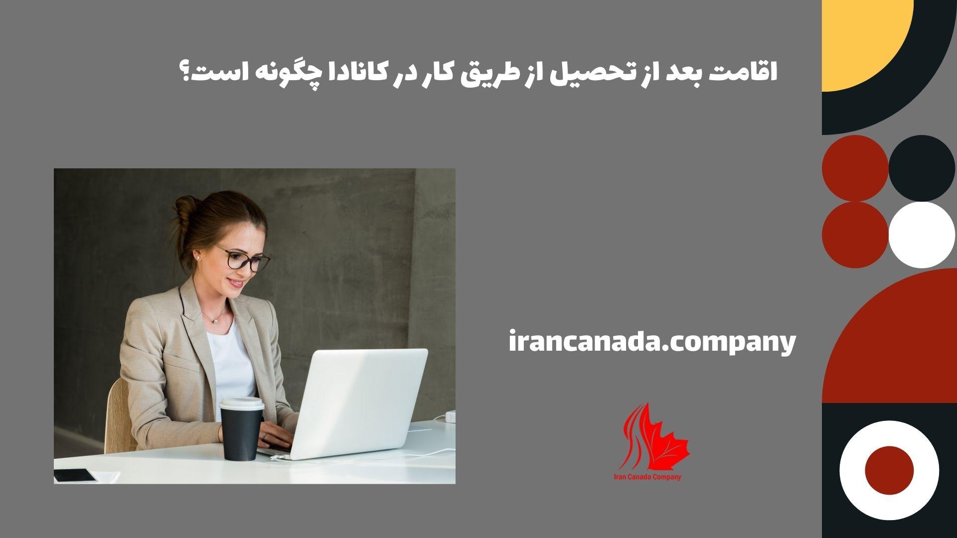 اقامت بعد از تحصیل از طریق کار در کانادا چگونه است؟